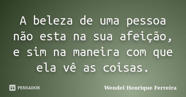A beleza de uma pessoa não esta na sua afeição, e sim na maneira com que ela vê as coisas.... Frase de Wendel Henrique Ferreira.