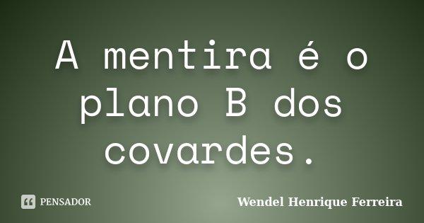 A mentira é o plano B dos covardes.... Frase de Wendel Henrique Ferreira.