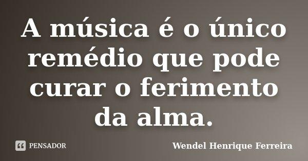 A música é o único remédio que pode curar o ferimento da alma.... Frase de Wendel Henrique Ferreira.