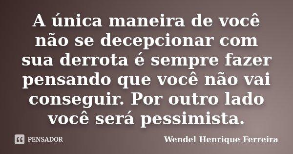 A única maneira de você não se decepcionar com sua derrota é sempre fazer pensando que você não vai conseguir. Por outro lado você será pessimista.... Frase de Wendel Henrique Ferreira.