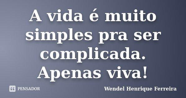 A vida é muito simples pra ser complicada. Apenas viva!... Frase de Wendel Henrique Ferreira.