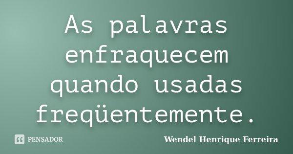 As palavras enfraquecem quando usadas freqüentemente.... Frase de Wendel Henrique Ferreira.