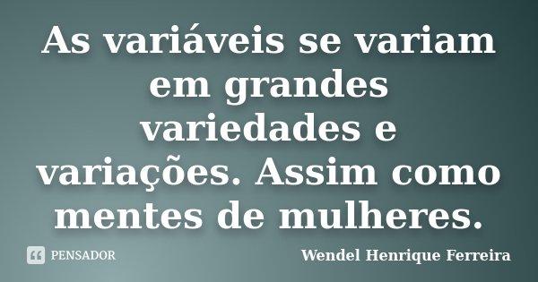 As variáveis se variam em grandes variedades e variações. Assim como mentes de mulheres.... Frase de Wendel Henrique Ferreira.