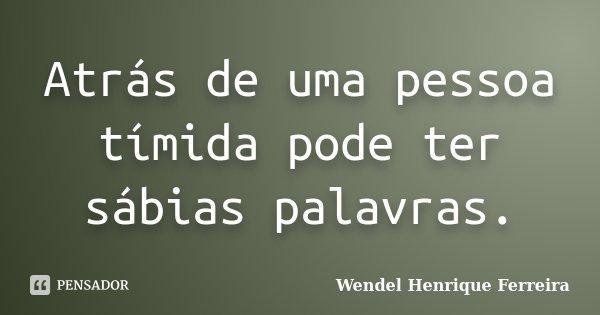 Atrás de uma pessoa tímida pode ter sábias palavras.... Frase de Wendel Henrique Ferreira.