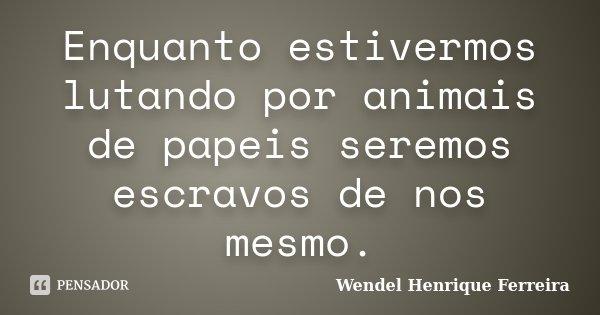 Enquanto estivermos lutando por animais de papeis seremos escravos de nos mesmo.... Frase de Wendel Henrique Ferreira.