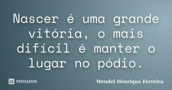 Nascer é uma grande vitória, o mais difícil é manter o lugar no pódio.... Frase de Wendel Henrique Ferreira.