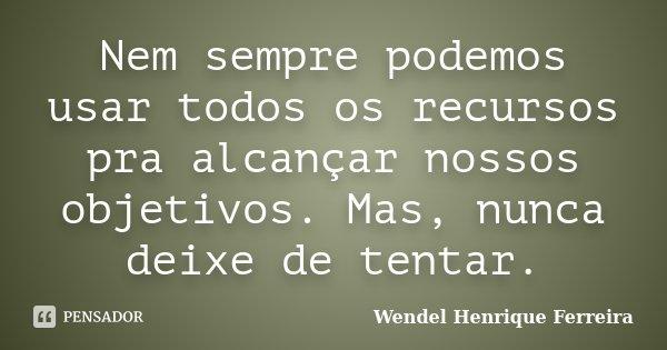 Nem sempre podemos usar todos os recursos pra alcançar nossos objetivos. Mas, nunca deixe de tentar.... Frase de Wendel Henrique Ferreira.