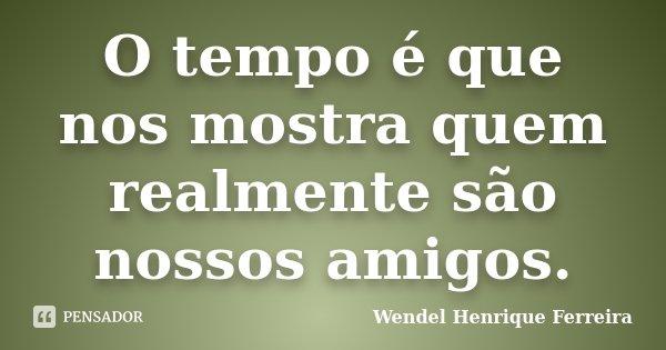 O tempo é que nos mostra quem realmente são nossos amigos.... Frase de Wendel Henrique Ferreira.