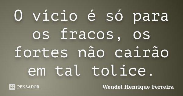 O vício é só para os fracos, os fortes não cairão em tal tolice.... Frase de Wendel Henrique Ferreira.
