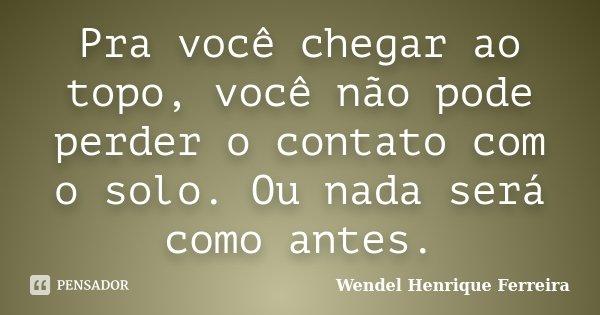 Pra você chegar ao topo, você não pode perder o contato com o solo. Ou nada será como antes.... Frase de Wendel Henrique Ferreira.