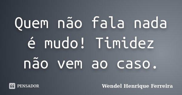 Quem não fala nada é mudo! Timidez não vem ao caso.... Frase de Wendel Henrique Ferreira.