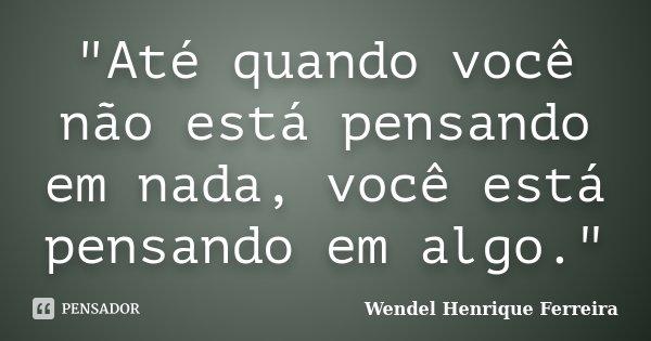 """""""Até quando você não está pensando em nada, você está pensando em algo.""""... Frase de Wendel Henrique Ferreira."""