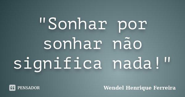 """Sonhar por sonhar não significa nada!""... Frase de Wendel Henrique Ferreira."