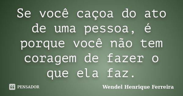 Se você caçoa do ato de uma pessoa, é porque você não tem coragem de fazer o que ela faz.... Frase de Wendel Henrique Ferreira.