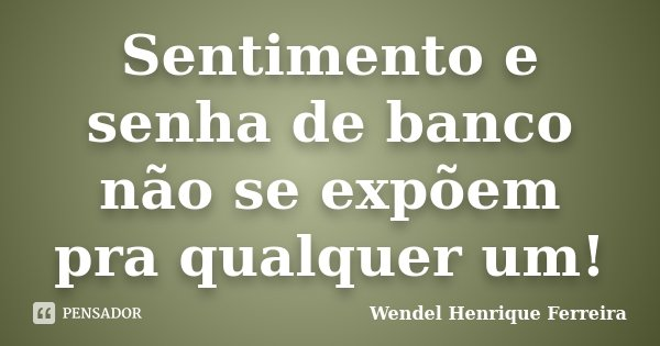 Sentimento e senha de banco não se expõem pra qualquer um!... Frase de Wendel Henrique Ferreira.