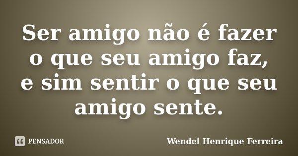 Ser amigo não é fazer o que seu amigo faz, e sim sentir o que seu amigo sente.... Frase de Wendel Henrique Ferreira.