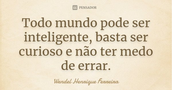 Todo mundo pode ser inteligente, basta ser curioso e não ter medo de errar.... Frase de Wendel Henrique Ferreira.