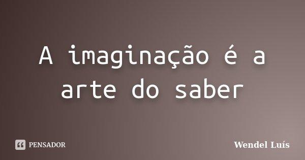 A imaginação é a arte do saber... Frase de Wendel Luís.