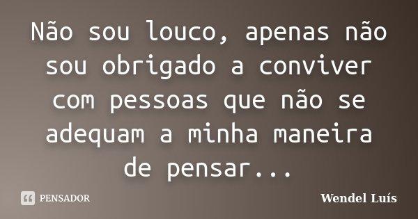 Não sou louco, apenas não sou obrigado a conviver com pessoas que não se adequam a minha maneira de pensar...... Frase de Wendel Luís.