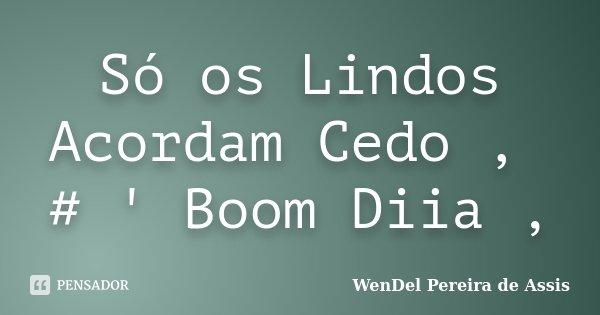 Só os Lindos Acordam Cedo , # ' Boom Diia ,... Frase de WenDel Pereira de Assis.