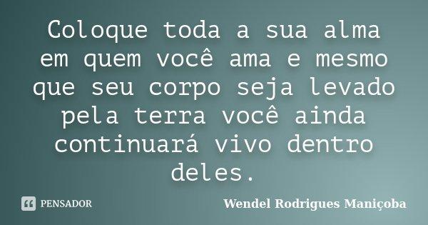 Coloque toda a sua alma em quem você ama e mesmo que seu corpo seja levado pela terra você ainda continuará vivo dentro deles.... Frase de Wendel Rodrigues Maniçoba.