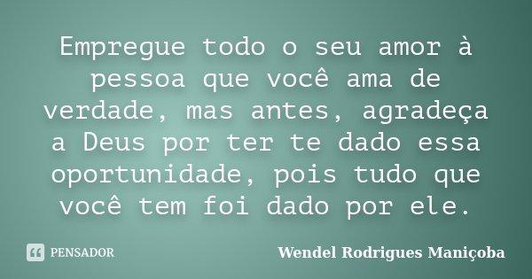 Empregue todo o seu amor à pessoa que você ama de verdade, mas antes, agradeça a Deus por ter te dado essa oportunidade, pois tudo que você tem foi dado por ele... Frase de Wendel Rodrigues Maniçoba.