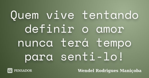 Quem vive tentando definir o amor nunca terá tempo para senti-lo!... Frase de Wendel Rodrigues Maniçoba.