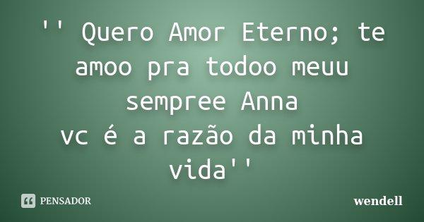 '' Quero Amor Eterno; te amoo pra todoo meuu sempree Anna vc é a razão da minha vida''... Frase de wendell.