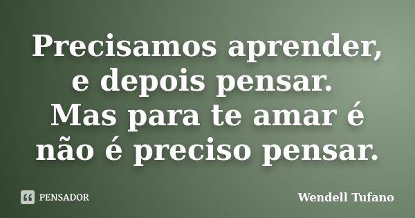 Precisamos aprender, e depois pensar. Mas para te amar é não é preciso pensar.... Frase de Wendell Tufano.