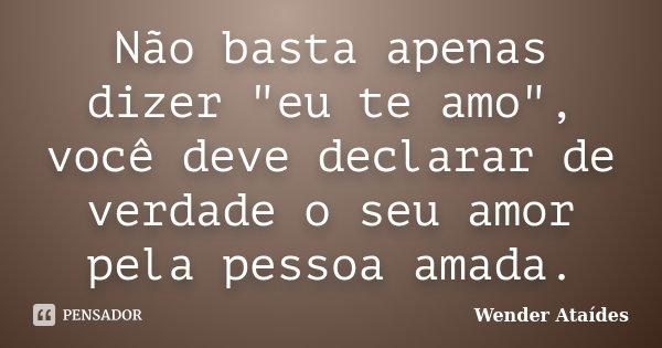 """Não basta apenas dizer """"eu te amo"""", você deve declarar de verdade o seu amor pela pessoa amada.... Frase de Wender Ataídes."""