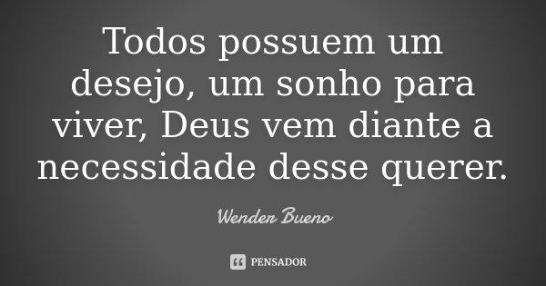 Todos possuem um desejo, um sonho para viver, Deus vem diante a necessidade desse querer.... Frase de Wender Bueno.