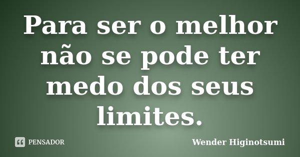 Para ser o melhor não se pode ter medo dos seus limites.... Frase de Wender Higinotsumi.