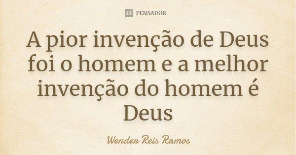 A pior invenção de Deus foi o homem e a melhor invenção do homem é Deus... Frase de Wender Reis Ramos.