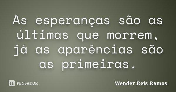 As esperanças são as últimas que morrem, já as aparências são as primeiras.... Frase de Wender Reis Ramos.