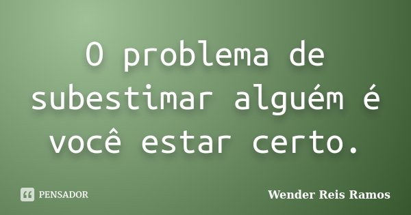 O problema de subestimar alguém é você estar certo.... Frase de Wender Reis Ramos.