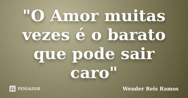 """""""O Amor muitas vezes é o barato que pode sair caro""""... Frase de Wender Reis Ramos."""