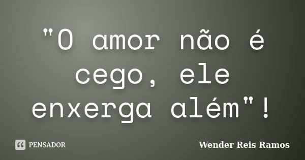 """""""O amor não é cego, ele enxerga além""""!... Frase de Wender Reis Ramos."""