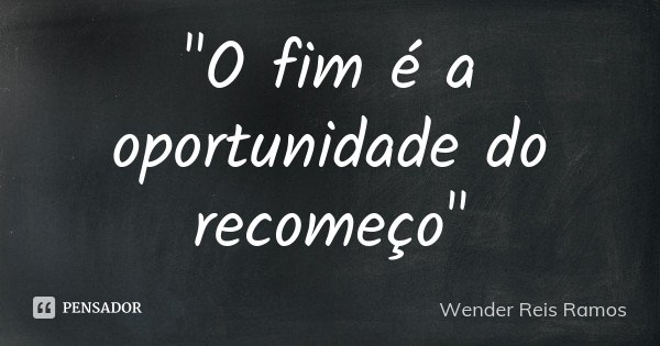 """""""O fim é a oportunidade do recomeço""""... Frase de Wender Reis Ramos."""