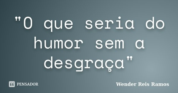 """""""O que seria do humor sem a desgraça""""... Frase de Wender Reis Ramos."""