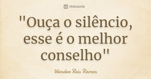 """""""Ouça o silêncio, esse é o melhor conselho""""... Frase de Wender Reis Ramos."""