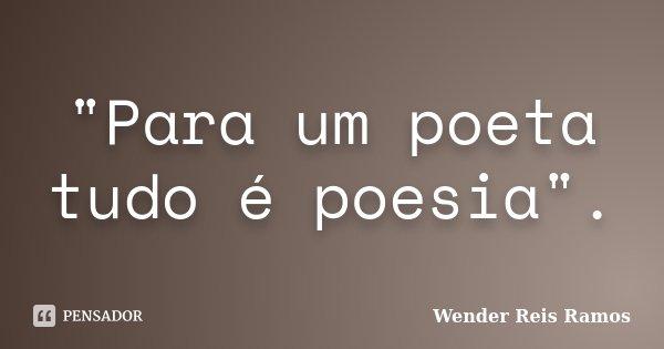 """""""Para um poeta tudo é poesia"""".... Frase de Wender Reis Ramos."""