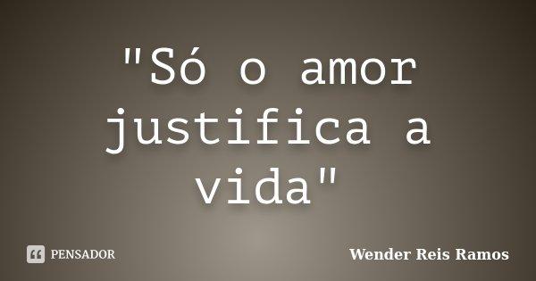 """""""Só o amor justifica a vida""""... Frase de Wender Reis Ramos."""
