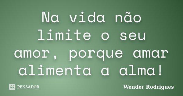 Na vida não limite o seu amor, porque amar alimenta a alma!... Frase de Wender Rodrigues.