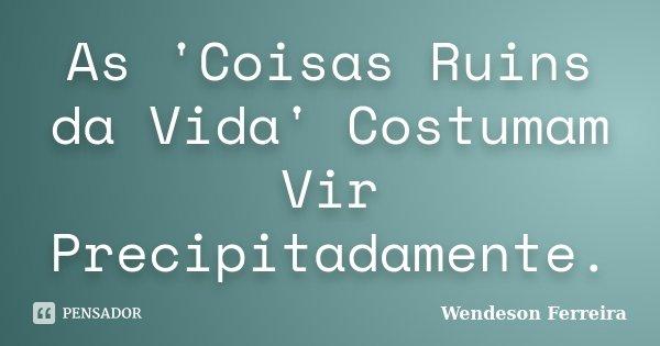 As 'Coisas Ruins da Vida' Costumam Vir Precipitadamente.... Frase de Wendeson Ferreira.