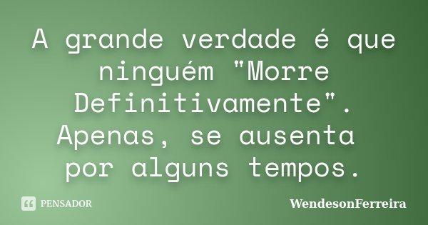 """A grande verdade é que ninguém """"Morre Definitivamente"""". Apenas, se ausenta por alguns tempos.... Frase de WendesonFerreira."""