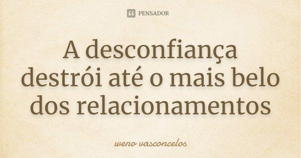 A desconfiança destrói até o mais belo dos relacionamentos... Frase de Weno Vasconcelos.