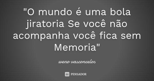 """""""O mundo é uma bola jiratoria Se você não acompanha você fica sem Memoria""""... Frase de weno vasconçelos."""