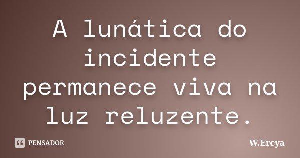 A lunática do incidente permanece viva na luz reluzente.... Frase de W.Ercya.