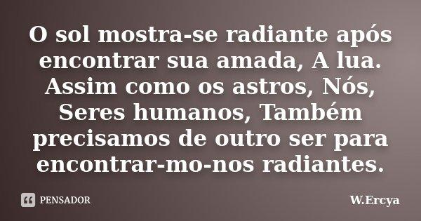 O sol mostra-se radiante após encontrar sua amada, A lua. Assim como os astros, Nós, Seres humanos, Também precisamos de outro ser para encontrar-mo-nos radiant... Frase de W.Ercya.