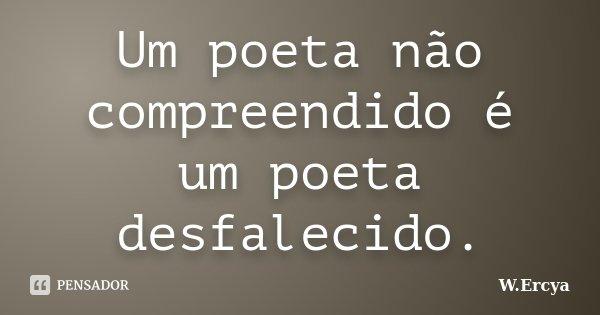 Um poeta não compreendido é um poeta desfalecido.... Frase de W.Ercya.
